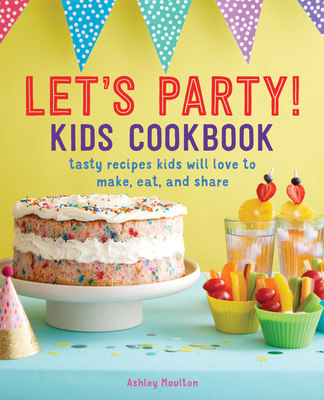 Let's Party! Kids Cookbook: Tasty Recipes Kids Will Love to Make, Eat, and Share Cover Image