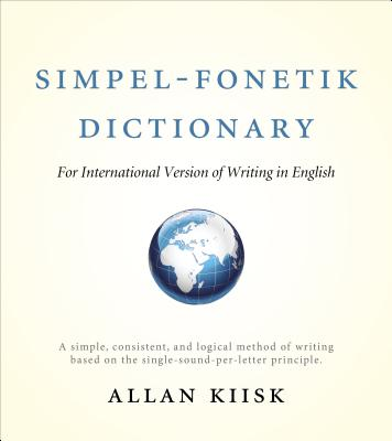 Simpel-Fonetik Dictionary for International Version of Writing in English: A Simple, Consistent, and Logical Method of Writing Based on the Single-Sou Cover Image