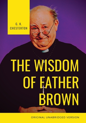 The Wisdom of Father Brown: A fictional Roman Catholic priest and amateur detective by G. K. Chesterton Cover Image