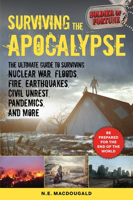 Surviving the Apocalypse: The Ultimate Guide to Surviving Nuclear War, Floods, Fire, Earthquakes, Civil Unrest, Pandemics, and More Cover Image