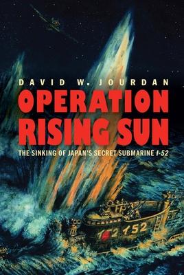 Operation Rising Sun: The Sinking of Japan's Secret Submarine I-52 Cover Image