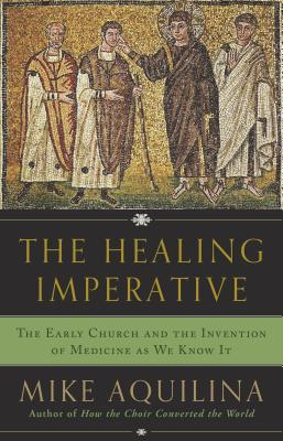 The Healing Imperative: The Early Church and the Invention of Medicine as We Know It Cover Image