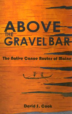 Above the Gravel Bar: The Native Canoe Routes of Maine Cover Image