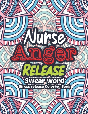 Nurse Anger Release - Swear Word Stress release Coloring Book: A Coloring Book for Bussy Nurses Stress and Depression Release, Antistress Art Therapy, Cover Image