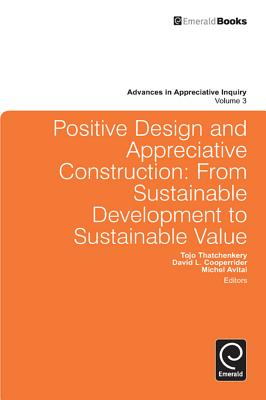 Positive Design and Appreciative Construction: From Sustainable Development to Sustainable Value (Advances in Appreciative Inquiry #3) Cover Image