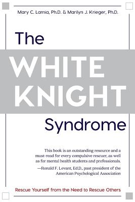 The White Knight Syndrome: Rescuing Yourself from Your Need to Rescue Others Cover Image