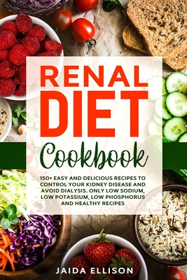 Renal Diet Cookbook: 150+ Easy and Delicious Recipes to Control Your Kidney Disease and Avoid Dialysis. Only Low Sodium, Low Potassium, Low Cover Image