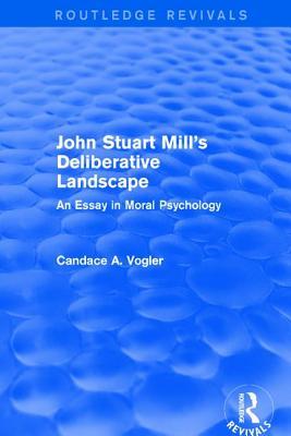 John Stuart Mill's Deliberative Landscape (Routledge Revivals): An Essay in Moral Psychology Cover Image