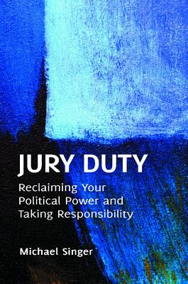 Jury Duty: Reclaiming Your Political Power and Taking Responsibility Cover Image