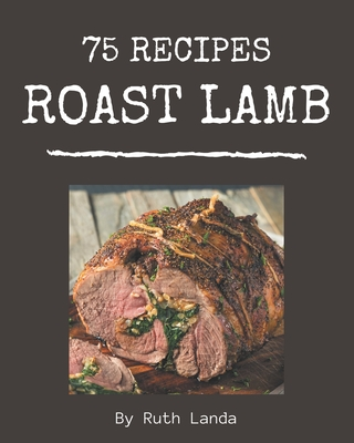 75 Roast Lamb Recipes: Happiness is When You Have a Roast Lamb Cookbook! Cover Image
