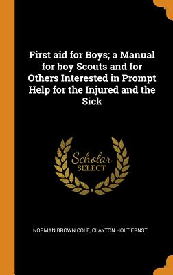 First Aid for Boys; A Manual for Boy Scouts and for Others Interested in Prompt Help for the Injured and the Sick Cover Image