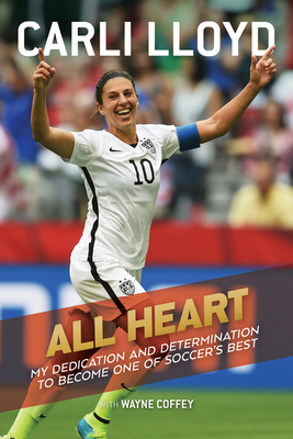 All Heart: My Dedication and Determination to Become One of Soccer's Best by Carli Lloyd