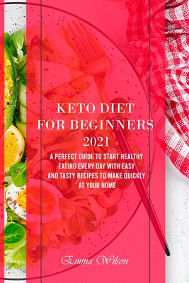 Keto Diet For Beginners 2021: A Perfect Guide To Start Healthy Eating Every Day with Easy and Tasty Recipes to Make Quickly at Your Home Cover Image