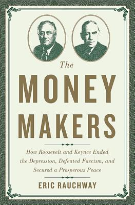 The Money Makers: How Roosevelt and Keynes Ended the Depression, Defeated Fascism, and Secured a Prosperous Peace Cover Image