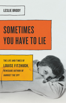 Sometimes You Have to Lie: The Life and Times of Louise Fitzhugh, Renegade Author of Harriet the Spy Cover Image