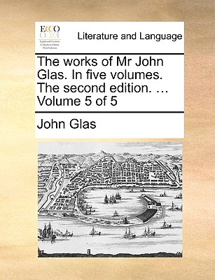 Cover for The Works of MR John Glas. in Five Volumes. the Second Edition. ... Volume 5 of 5