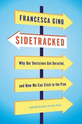 Sidetracked: Why Our Decisions Get Derailed, and How We Can Stick to the PlanFrancesca Gino