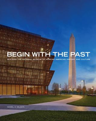 Begin with the Past: Building the National Museum of African American History and Culture Cover Image
