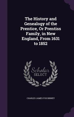 The History and Genealogy of the Prentice, or Prentiss Family, in New England, from 1631 to 1852 Cover Image