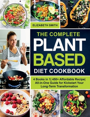 The Complete Plant Based Diet Cookbook: 4 Books in 1- 450+ Affordable Recipe- All-in-One Guide for Kickstart Your Long-Term Transformation Cover Image