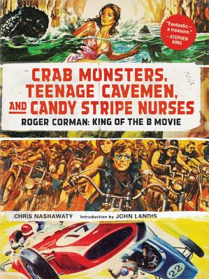 Crab Monsters, Teenage Cavemen, and Candy Stripe Nurses: Roger Corman: King of the B Movie Cover Image