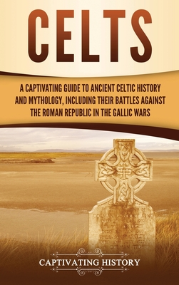 Celts: A Captivating Guide to Ancient Celtic History and Mythology, Including Their Battles Against the Roman Republic in the Cover Image