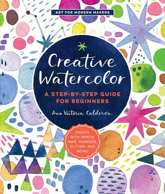 Creative Watercolor: A Step-by-Step Guide for Beginners--Create with Paints, Inks, Markers, Glitter, and More! (Art for Modern Makers #1) Cover Image