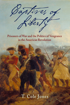 Captives of Liberty: Prisoners of War and the Politics of Vengeance in the American Revolution (Early American Studies) Cover Image