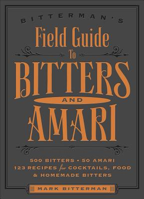 Bitterman's Field Guide to Bitters & Amari: 500 Bitters; 50 Amari; 123 Recipes for Cocktails, Food & Homemade Bitters Cover Image