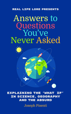 Answers to Questions Youâ (Tm)Ve Never Asked: Explaining the What If in Science, Geography and the Absurd (Fun Facts Book, Funny Gift for Men, Trivia Cover Image