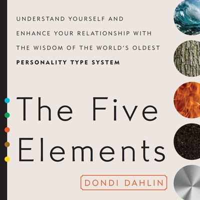 The Five Elements: Understand Yourself and Enhance Your Relationships with the Wisdom of the World's Oldest Personality Type System Cover Image