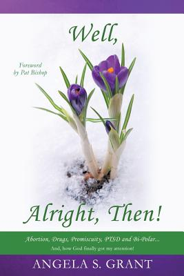 Well, Alright Then! Abortion, Drugs, Promiscuity, Ptsd and Bi-Polar... And, How God Finally Got My Attention! Cover Image