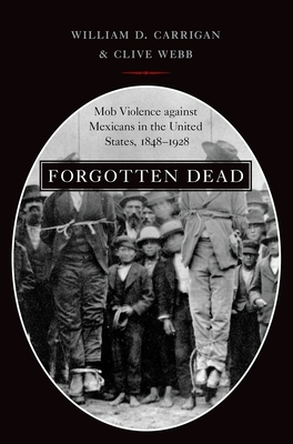 Forgotten Dead: Mob Violence Against Mexicans in the United States, 1848-1928 Cover Image