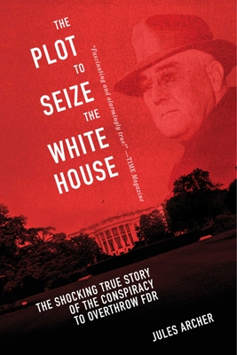 The Plot to Seize the White House: The Shocking TRUE Story of the Conspiracy to Overthrow F.D.R. Cover Image