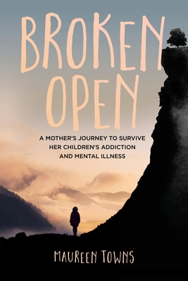 Broken Open: A Mother's Journey to Survive Her Children's Addiction and Mental Illness Cover Image