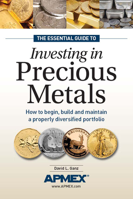 The Essential Guide to Investing in Precious Metals: How to Begin, Build and Maintain a Properly Diversified Portfolio Cover Image