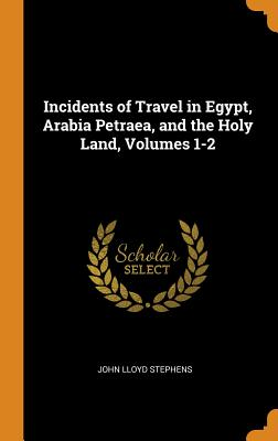 Incidents of Travel in Egypt, Arabia Petraea, and the Holy Land, Volumes 1-2 Cover Image