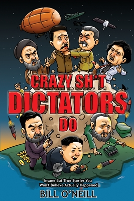 Crazy Sh*t Dictators Do: Insane But True Stories You Won't Believe Actually Happened Cover Image