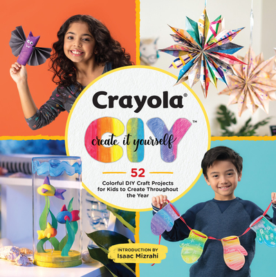 Crayola: Create It Yourself: 52 Colorful DIY Craft Projects for Kids to Create Throughout the Year Cover Image