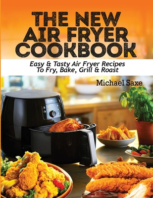 The New Air Fryer Cookbook: Easy & Tasty Air Fryer Recipes To Fry, Bake, Grill & Roast Cover Image