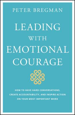 Leading with Emotional Courage: How to Have Hard Conversations, Create Accountability, and Inspire Action on Your Most Important Work Cover Image