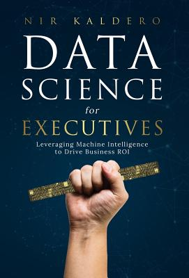 Data Science for Executives: Leveraging Machine Intelligence to Drive Business Roi Cover Image