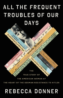 All the Frequent Troubles of Our Days: The True Story of the American Woman at the Heart of the German Resistance to Hitler cover