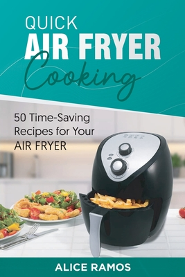 Quick Air Fryer Cooking: 50 Time-Saving Recipes for Your Air Cover Image