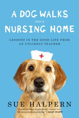 A Dog Walks Into a Nursing Home: Lessons in the Good Life from an Unlikely Teacher Cover Image