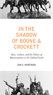 In the Shadow of Boone and Crockett: Race, Culture, and the Politics of Representation in the Upland South Cover Image