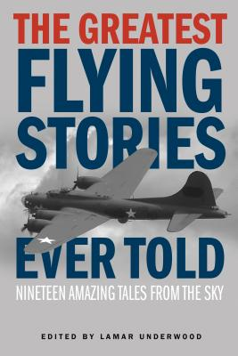 The Greatest Flying Stories Ever Told: Nineteen Amazing Tales From The Sky Cover Image