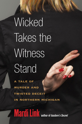 Wicked Takes the Witness Stand: A Tale of Murder and Twisted Deceit in Northern Michigan Cover Image