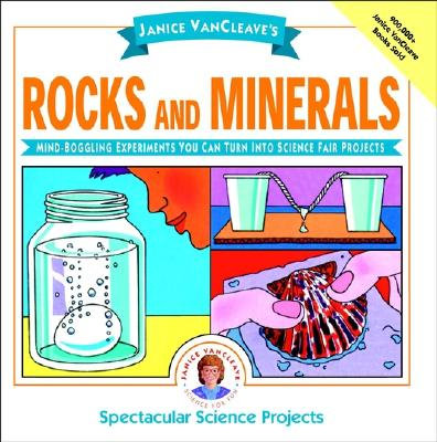 Janice Vancleave's Rocks and Minerals: Mind-Boggling Experiments You Can Turn Into Science Fair Projects (Spectacular Science Project #11) Cover Image