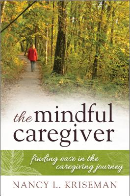 The Mindful Caregiver: Finding Ease in the Caregiving Journey Cover Image